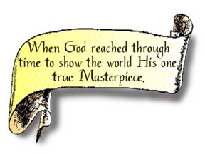 A scroll graphic that says, When God reached through time to show the world His one true Masterpiece.