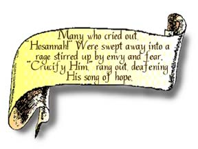 A scroll graphic that reads, Many who cried out 'Hosannah!' were swept away into a rage stirred up by envy and fear. 'Crucify Him!' rang out deafening His song of hope.""