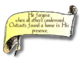 A scroll graphic that reads, He forgave, when all others condemned. Outcasts found a home in His presence.""