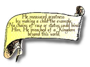 A scroll graphic that reads, He measured greatness by making a child the example. No chains of race or status could bind Him. He preached of a Kingdom beyond this world.